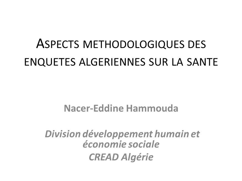A SPECTS METHODOLOGIQUES DES ENQUETES ALGERIENNES SUR LA SANTE Nacer-Eddine Hammouda Division développement humain et économie sociale CREAD Algérie