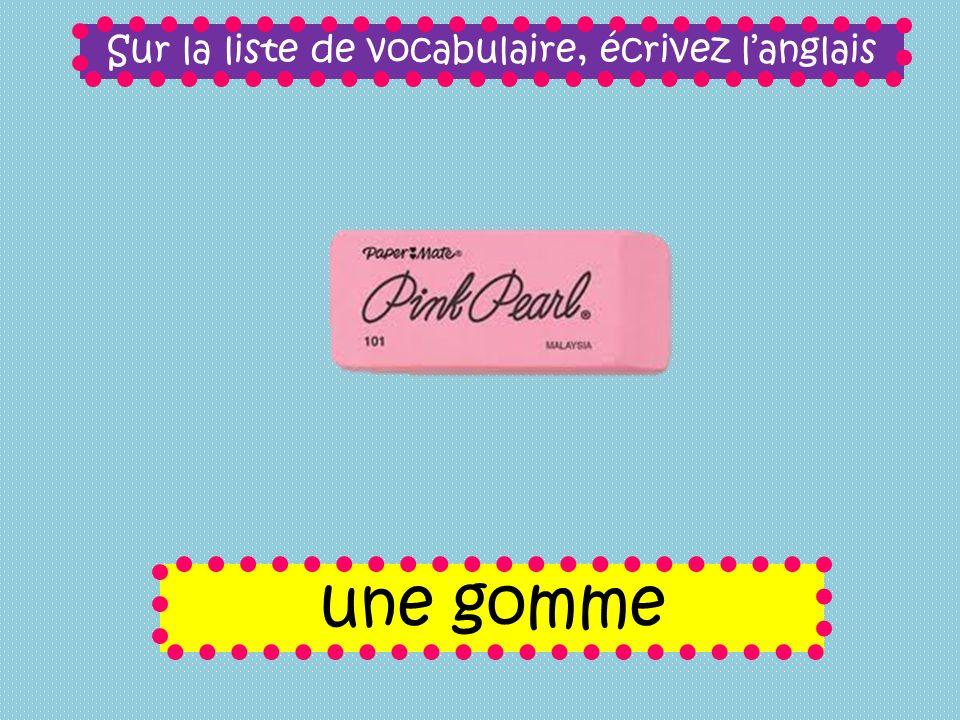 Sur la liste de vocabulaire, écrivez langlais une gomme