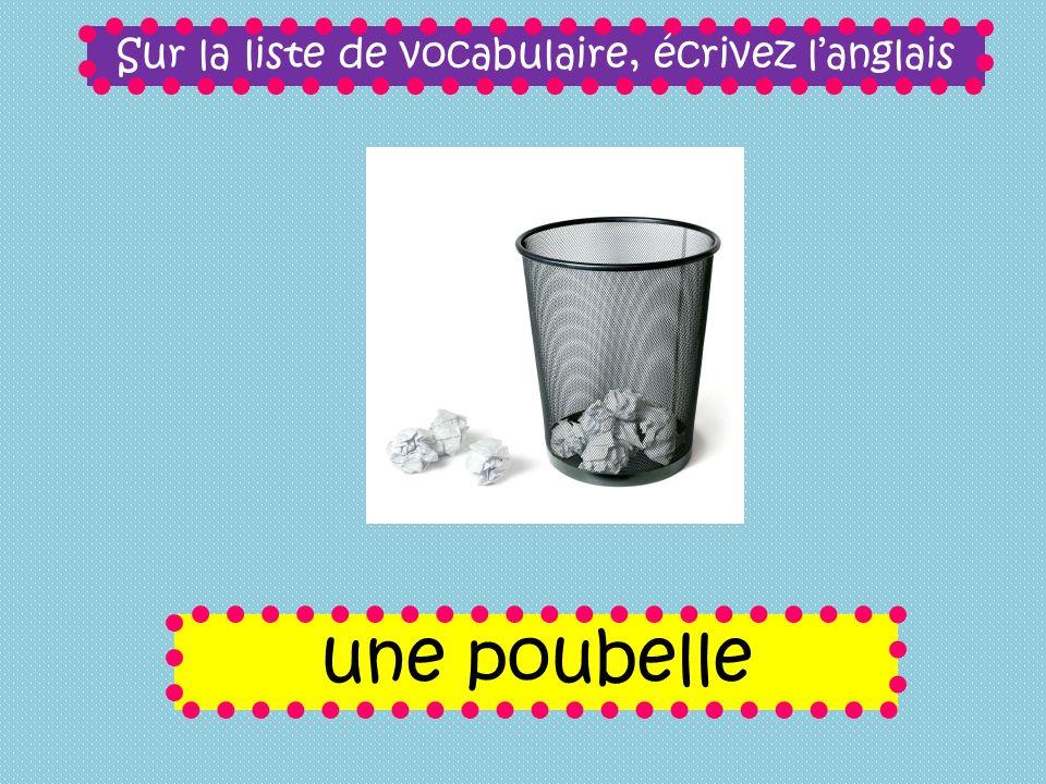 Sur la liste de vocabulaire, écrivez langlais une poubelle