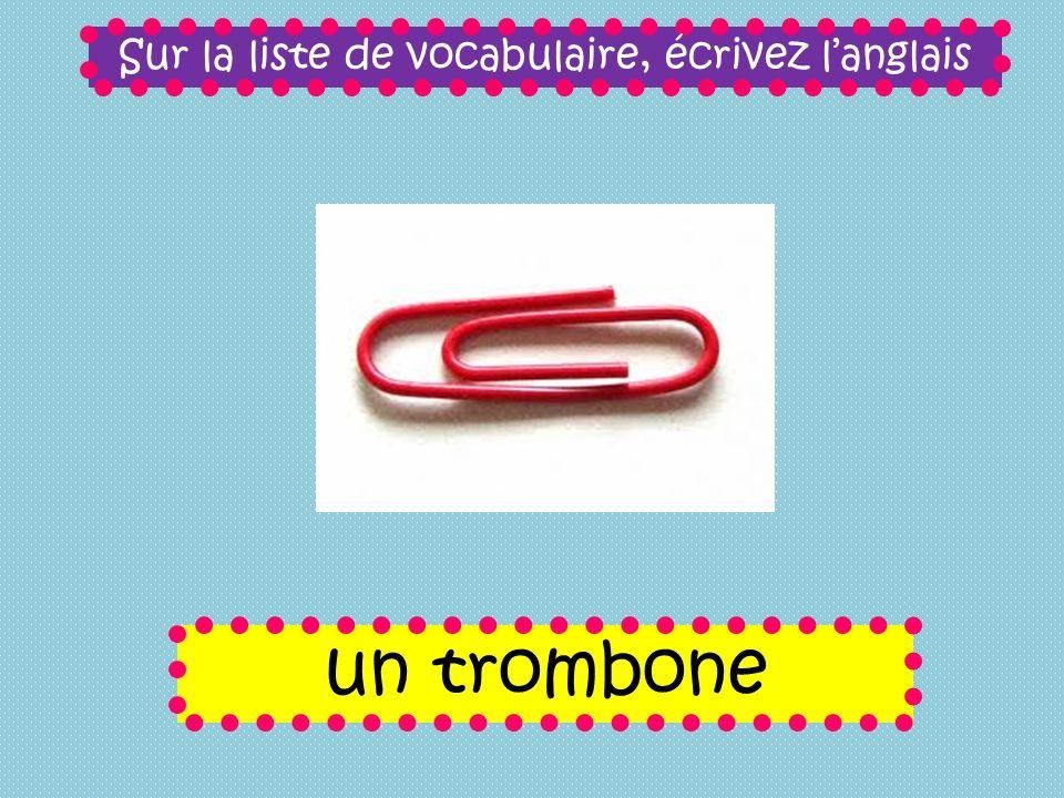 Sur la liste de vocabulaire, écrivez langlais un trombone
