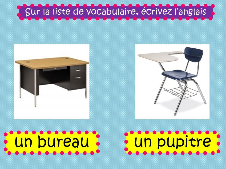 Sur la liste de vocabulaire, écrivez langlais un bureauun pupitre