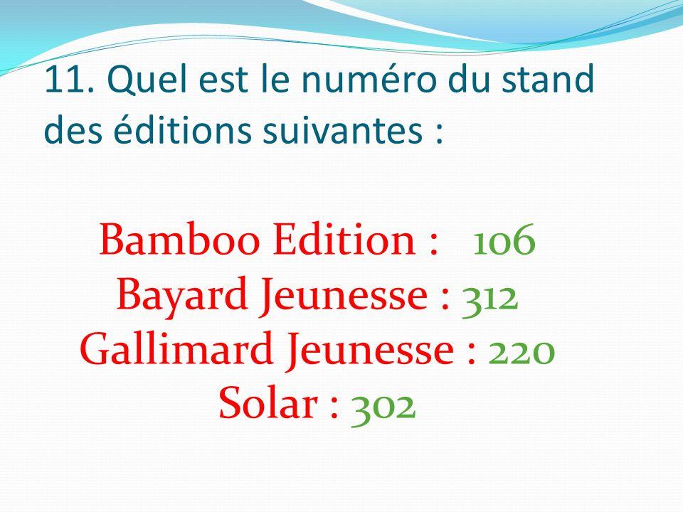 11. Quel est le numéro du stand des éditions suivantes : Bamboo Edition : 106 Bayard Jeunesse : 312 Gallimard Jeunesse : 220 Solar : 302