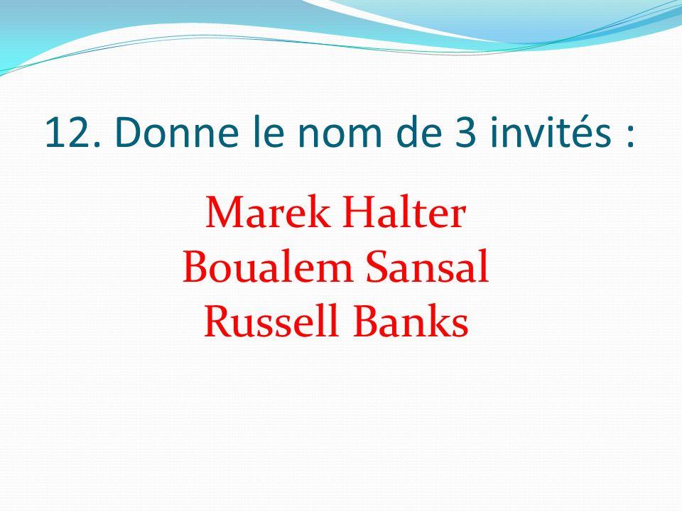 12. Donne le nom de 3 invités : Marek Halter Boualem Sansal Russell Banks