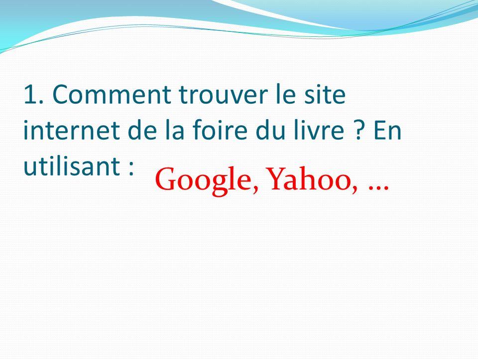 1. Comment trouver le site internet de la foire du livre En utilisant : Google, Yahoo, …