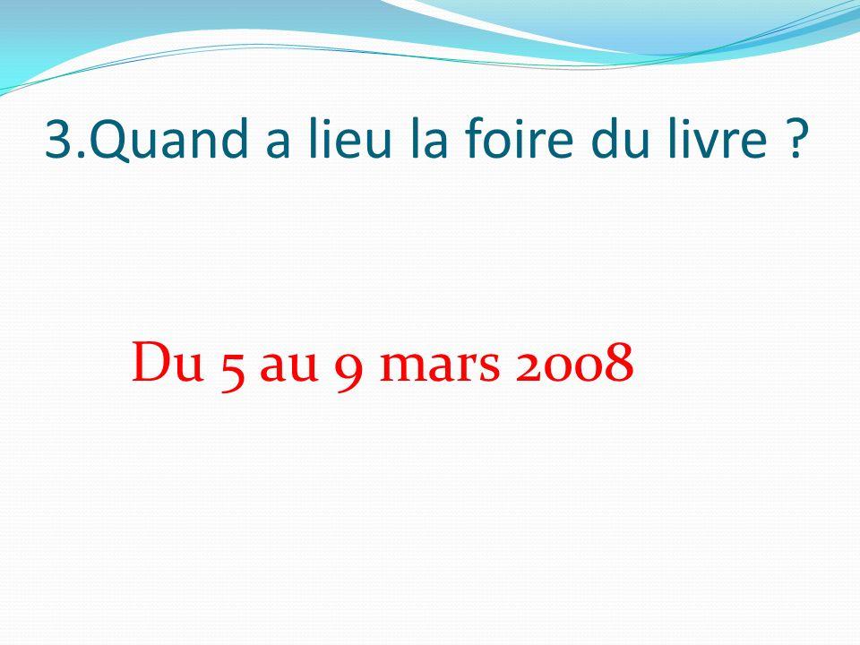 3.Quand a lieu la foire du livre Du 5 au 9 mars 2008
