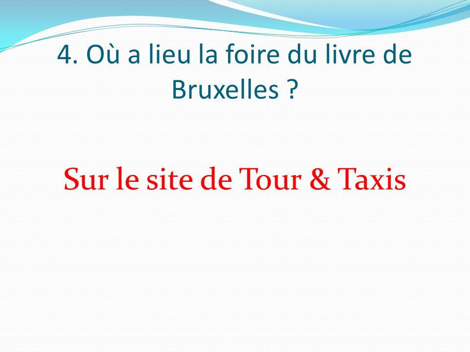 4. Où a lieu la foire du livre de Bruxelles Sur le site de Tour & Taxis