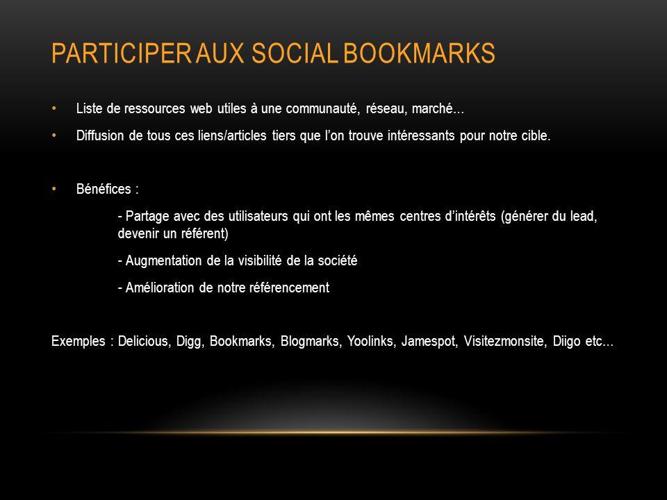 PARTICIPER AUX SOCIAL BOOKMARKS Liste de ressources web utiles à une communauté, réseau, marché… Diffusion de tous ces liens/articles tiers que lon trouve intéressants pour notre cible.