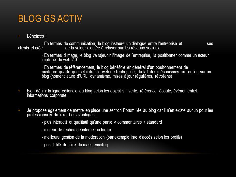 BLOG GS ACTIV Bénéfices : - En termes de communication, le blog instaure un dialogue entre l entreprise et ses clients et crée de la valeur ajoutée à relayer sur les réseaux sociaux - En termes d image, le blog va rajeunir l image de lentreprise, la positionner comme un acteur impliqué du web 2.0 - En termes de référencement, le blog bénéficie en général d un positionnement de meilleure qualité que celui du site web de l entreprise, du fait des mécanismes mis en jeu sur un blog (nomenclature d URL, dynamisme, mises à jour régulières, rétroliens) Bien définir la ligne éditoriale du blog selon les objectifs : veille, référence, écoute, événementiel, informations corporate… Je propose également de mettre en place une section Forum liée au blog car il nen existe aucun pour les professionnels du luxe.