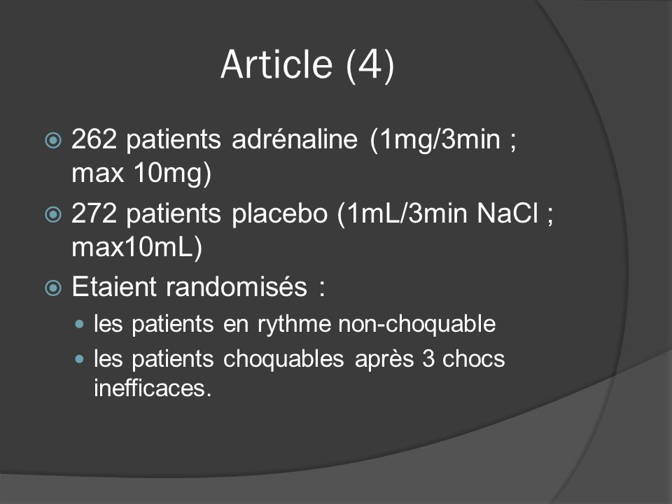 Article (4) 262 patients adrénaline (1mg/3min ; max 10mg) 272 patients placebo (1mL/3min NaCl ; max10mL) Etaient randomisés : les patients en rythme non-choquable les patients choquables après 3 chocs inefficaces.
