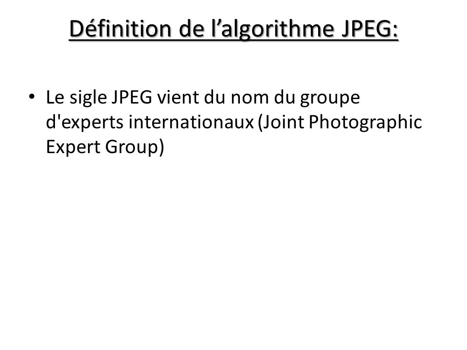 Définition de lalgorithme JPEG: Le sigle JPEG vient du nom du groupe d experts internationaux (Joint Photographic Expert Group)
