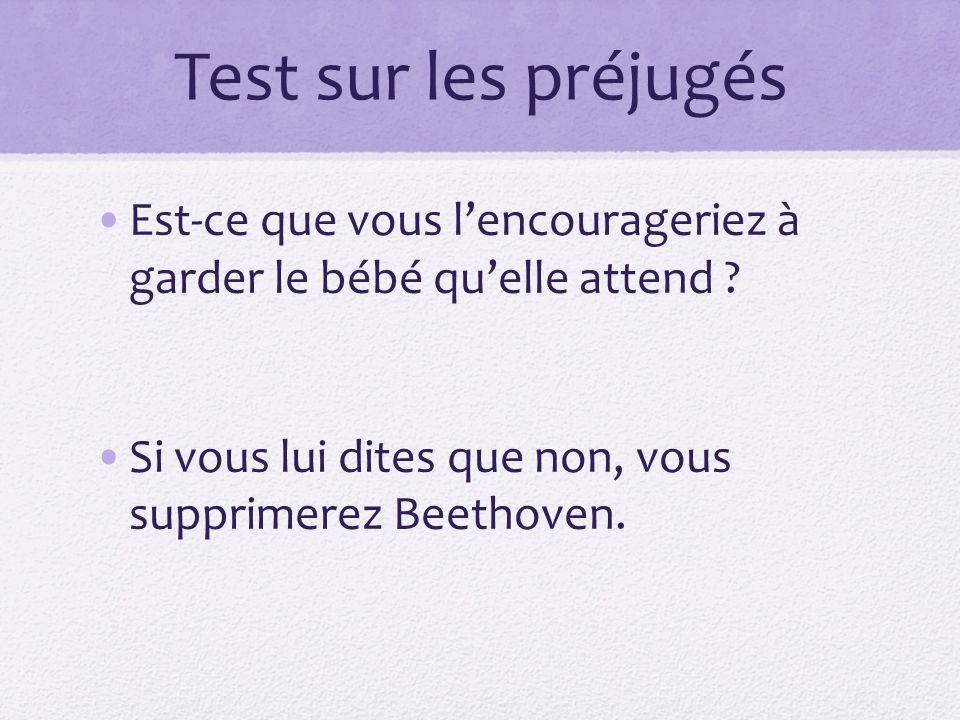 Test sur les préjugés Est-ce que vous lencourageriez à garder le bébé quelle attend ? Si vous lui dites que non, vous supprimerez Beethoven.