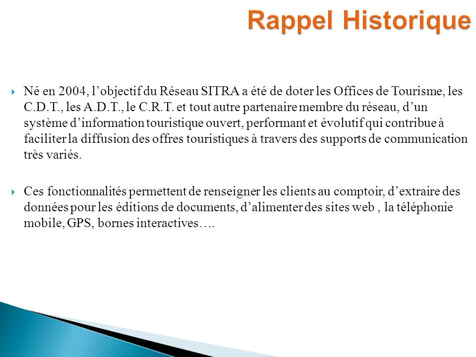 Né en 2004, lobjectif du Réseau SITRA a été de doter les Offices de Tourisme, les C.D.T., les A.D.T., le C.R.T. et tout autre partenaire membre du rés