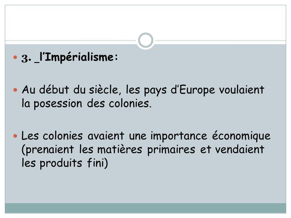 3. lImpérialisme: Au début du siècle, les pays dEurope voulaient la posession des colonies. Les colonies avaient une importance économique (prenaient