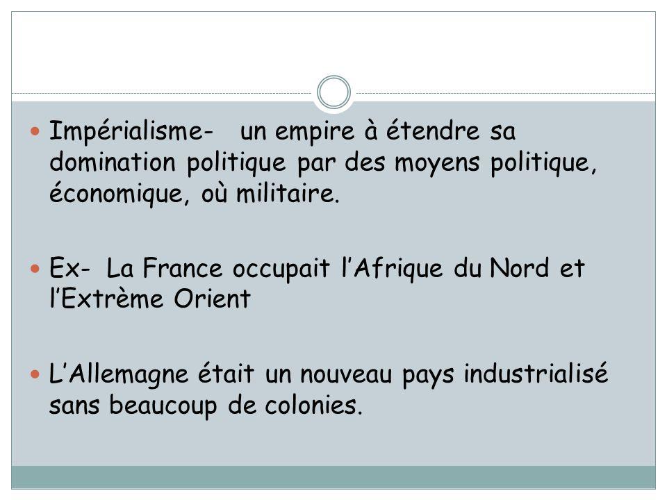 Impérialisme- un empire à étendre sa domination politique par des moyens politique, économique, où militaire. Ex- La France occupait lAfrique du Nord
