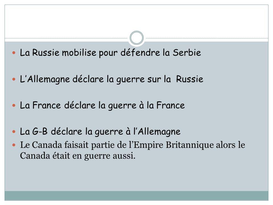La Russie mobilise pour défendre la Serbie LAllemagne déclare la guerre sur la Russie La France déclare la guerre à la France La G-B déclare la guerre à lAllemagne Le Canada faisait partie de lEmpire Britannique alors le Canada était en guerre aussi.