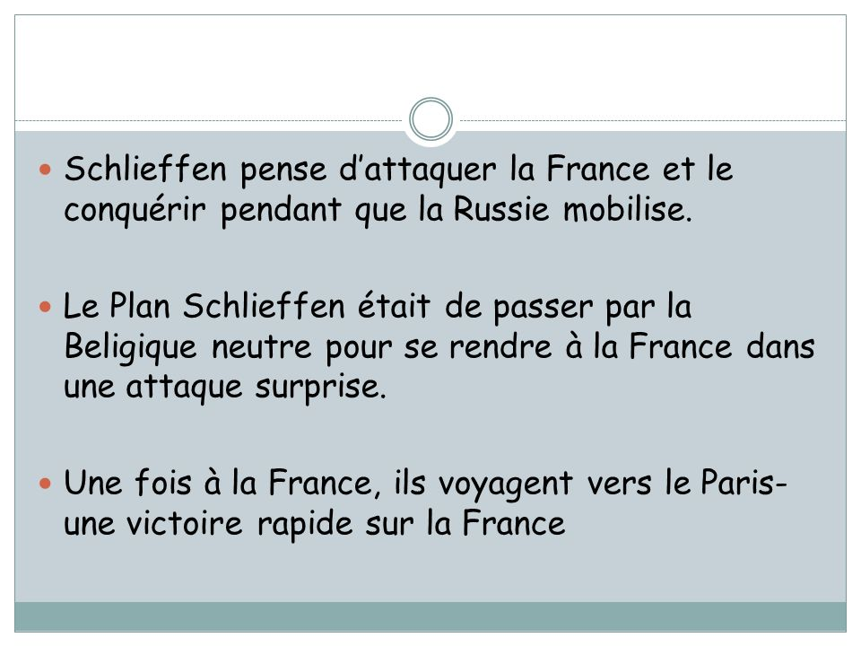 Schlieffen pense dattaquer la France et le conquérir pendant que la Russie mobilise. Le Plan Schlieffen était de passer par la Beligique neutre pour s