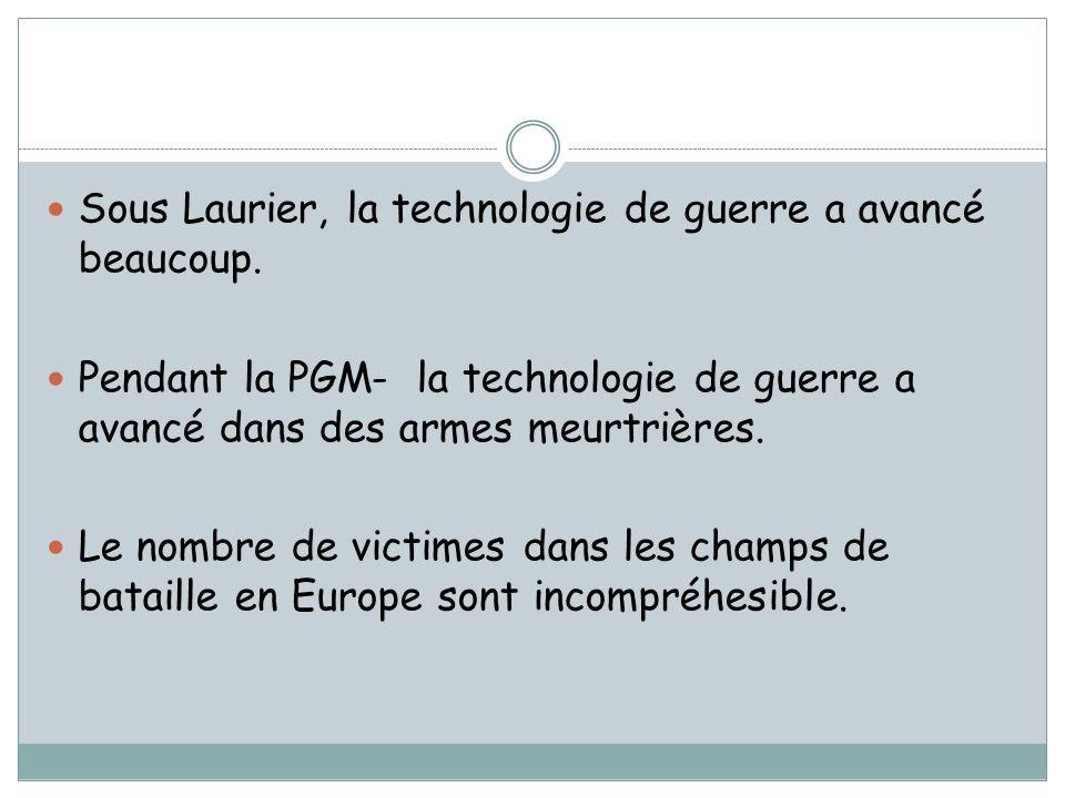 Sous Laurier, la technologie de guerre a avancé beaucoup. Pendant la PGM- la technologie de guerre a avancé dans des armes meurtrières. Le nombre de v