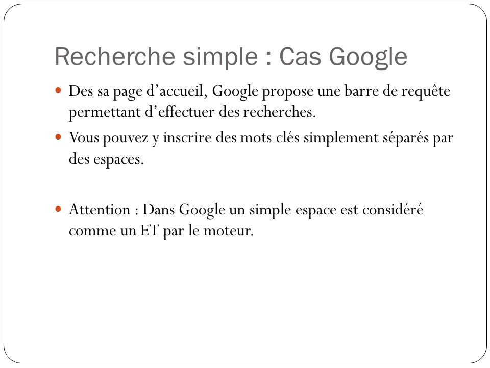 Recherche simple : Cas Google Des sa page daccueil, Google propose une barre de requête permettant deffectuer des recherches. Vous pouvez y inscrire d
