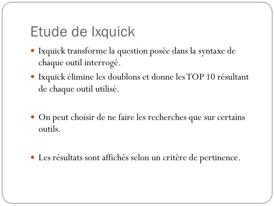 Etude de Ixquick Ixquick transforme la question posée dans la syntaxe de chaque outil interrogé. Ixquick élimine les doublons et donne les TOP 10 résu