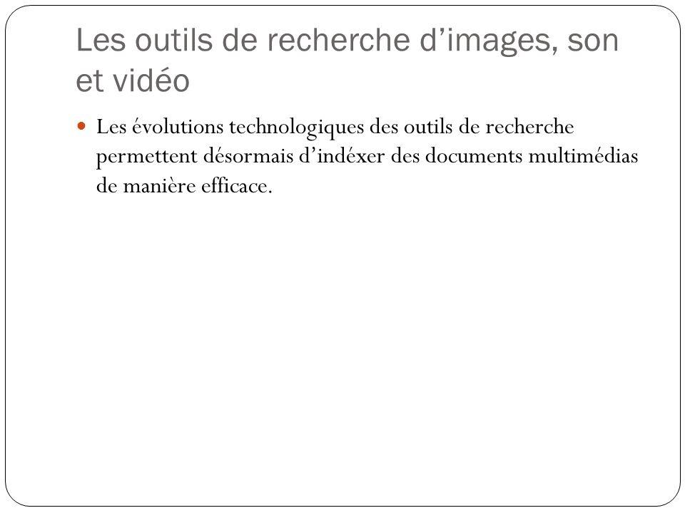 Les outils de recherche dimages, son et vidéo Les évolutions technologiques des outils de recherche permettent désormais dindéxer des documents multim