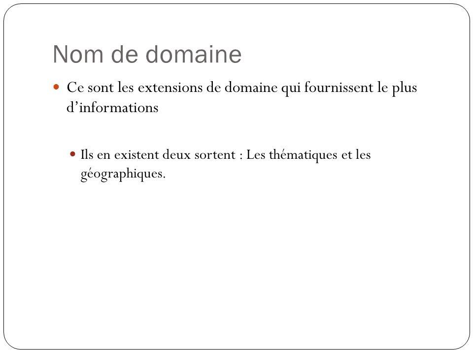 Nom de domaine Ce sont les extensions de domaine qui fournissent le plus dinformations Ils en existent deux sortent : Les thématiques et les géographi