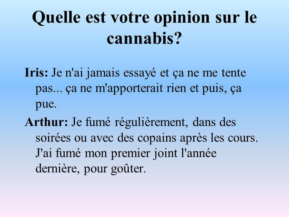 Quelle est votre opinion sur le cannabis. Iris: Je n ai jamais essayé et ça ne me tente pas...