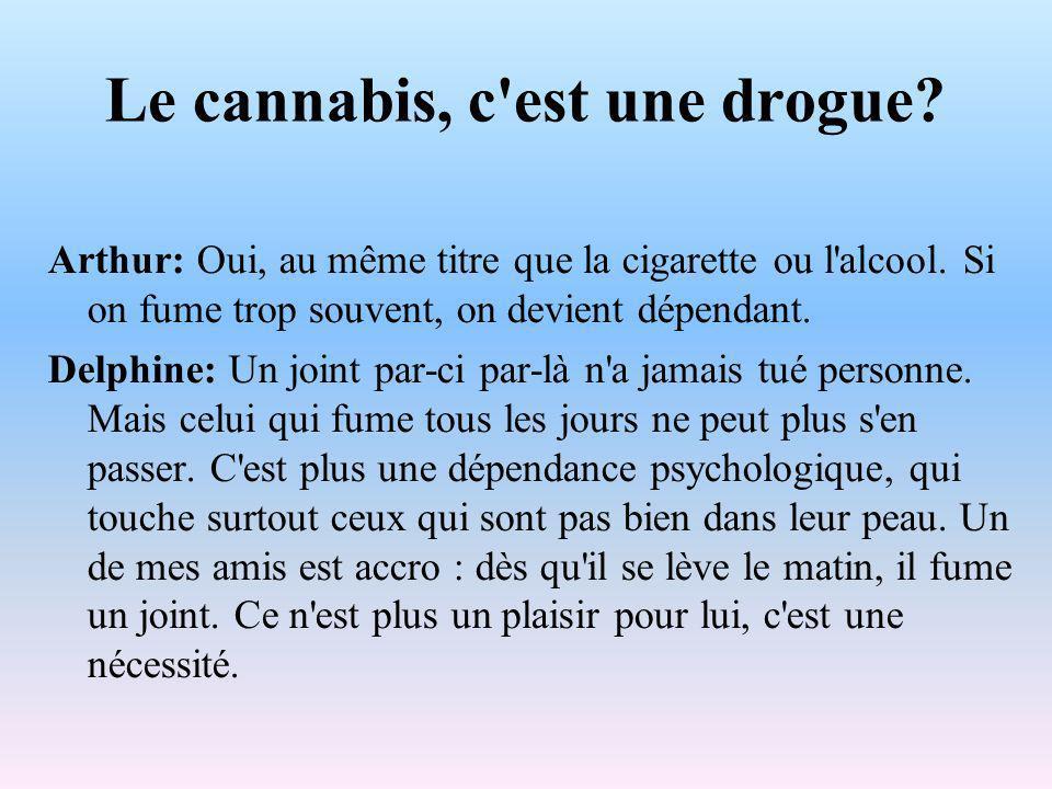 Le cannabis, c est une drogue. Arthur: Oui, au même titre que la cigarette ou l alcool.
