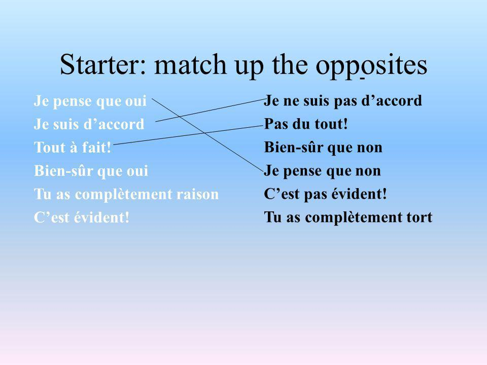 Starter: match up the opposites Je pense que oui Je suis daccord Tout à fait.