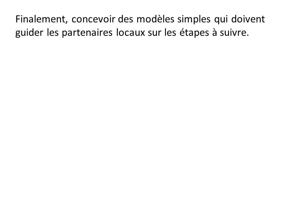 Finalement, concevoir des modèles simples qui doivent guider les partenaires locaux sur les étapes à suivre.