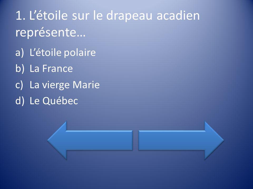 1. Létoile sur le drapeau acadien représente… a)Létoile polaire b)La France c)La vierge Marie d)Le Québec