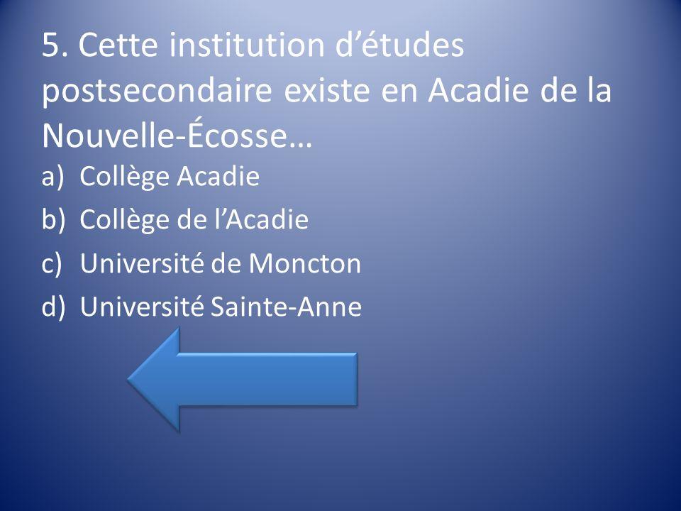 5. Cette institution détudes postsecondaire existe en Acadie de la Nouvelle-Écosse… a)Collège Acadie b)Collège de lAcadie c)Université de Moncton d)Un