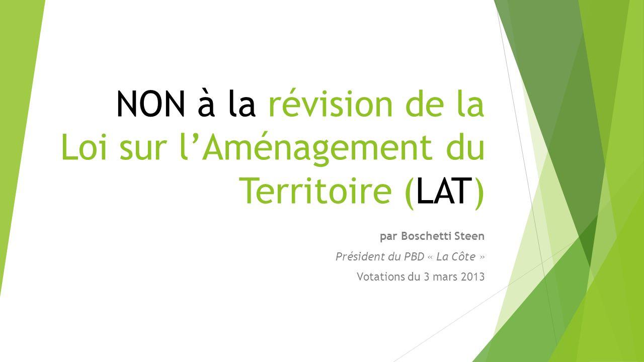 NON à la révision de la Loi sur lAménagement du Territoire (LAT) par Boschetti Steen Président du PBD « La Côte » Votations du 3 mars 2013