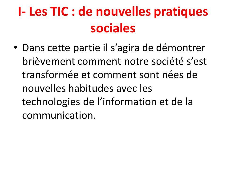 I- Les TIC : de nouvelles pratiques sociales Dans cette partie il sagira de démontrer brièvement comment notre société sest transformée et comment son