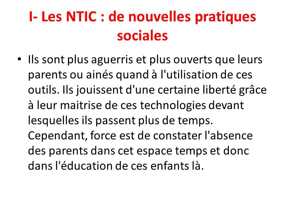 I- Les NTIC : de nouvelles pratiques sociales Ils sont plus aguerris et plus ouverts que leurs parents ou ainés quand à l'utilisation de ces outils. I