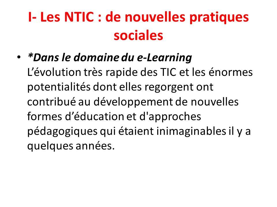 I- Les NTIC : de nouvelles pratiques sociales *Dans le domaine du e-Learning Lévolution très rapide des TIC et les énormes potentialités dont elles re
