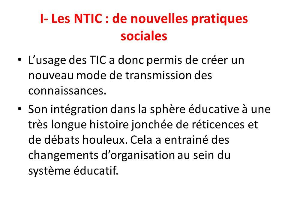 I- Les NTIC : de nouvelles pratiques sociales Lusage des TIC a donc permis de créer un nouveau mode de transmission des connaissances. Son intégration