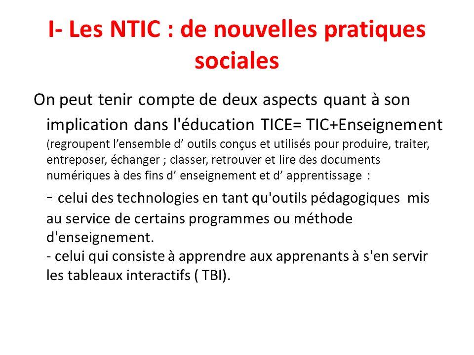I- Les NTIC : de nouvelles pratiques sociales On peut tenir compte de deux aspects quant à son implication dans l'éducation TICE= TIC+Enseignement ( r
