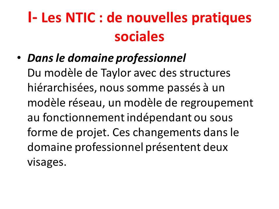 I- Les NTIC : de nouvelles pratiques sociales Dans le domaine professionnel Du modèle de Taylor avec des structures hiérarchisées, nous somme passés à