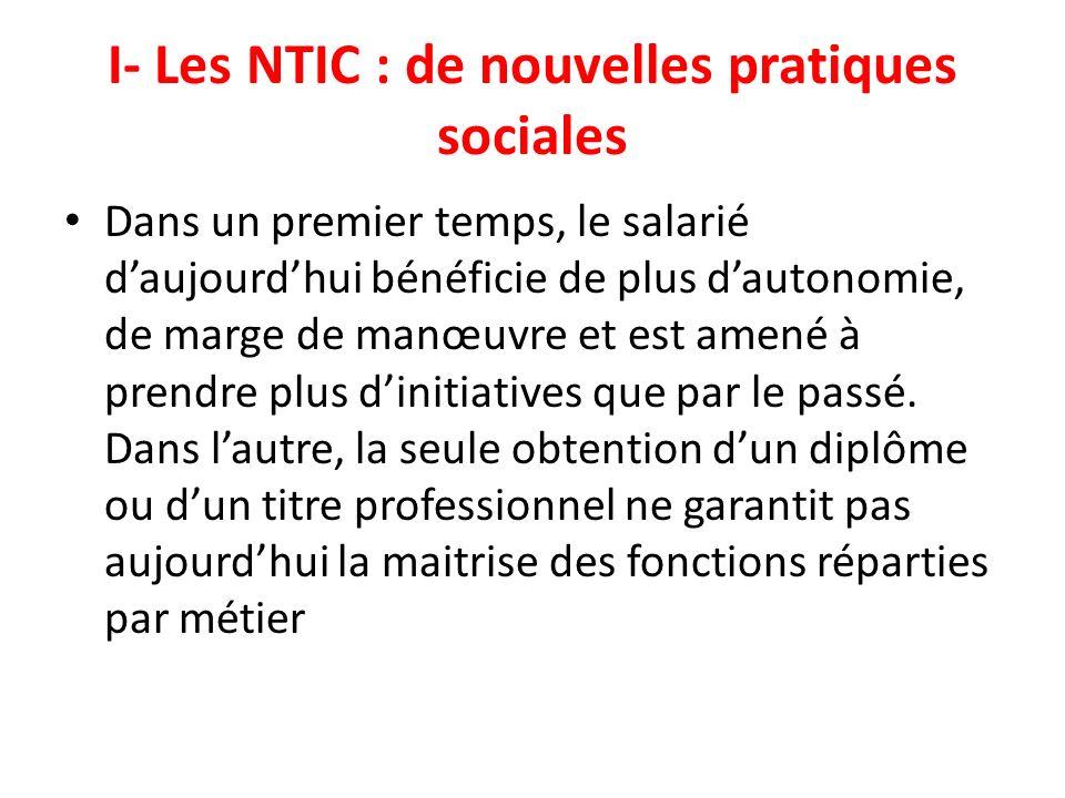 I- Les NTIC : de nouvelles pratiques sociales Dans un premier temps, le salarié daujourdhui bénéficie de plus dautonomie, de marge de manœuvre et est