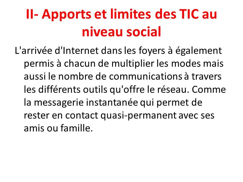 II- Apports et limites des TIC au niveau social L'arrivée d'Internet dans les foyers à également permis à chacun de multiplier les modes mais aussi le