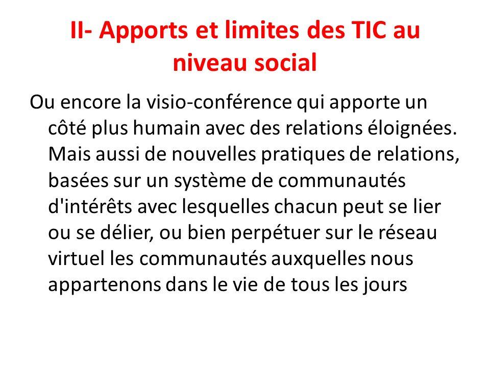 II- Apports et limites des TIC au niveau social Ou encore la visio-conférence qui apporte un côté plus humain avec des relations éloignées. Mais aussi