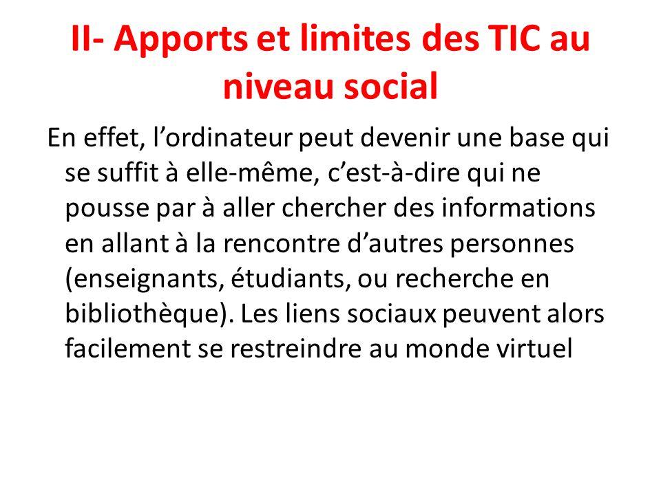 II- Apports et limites des TIC au niveau social En effet, lordinateur peut devenir une base qui se suffit à elle-même, cest-à-dire qui ne pousse par à