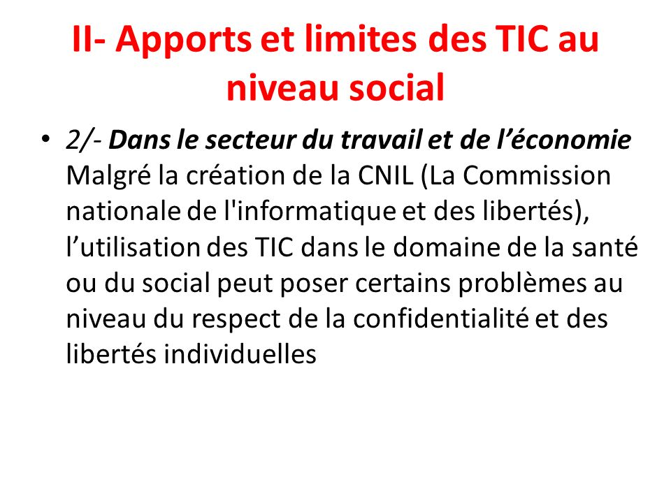 II- Apports et limites des TIC au niveau social 2/- Dans le secteur du travail et de léconomie Malgré la création de la CNIL (La Commission nationale