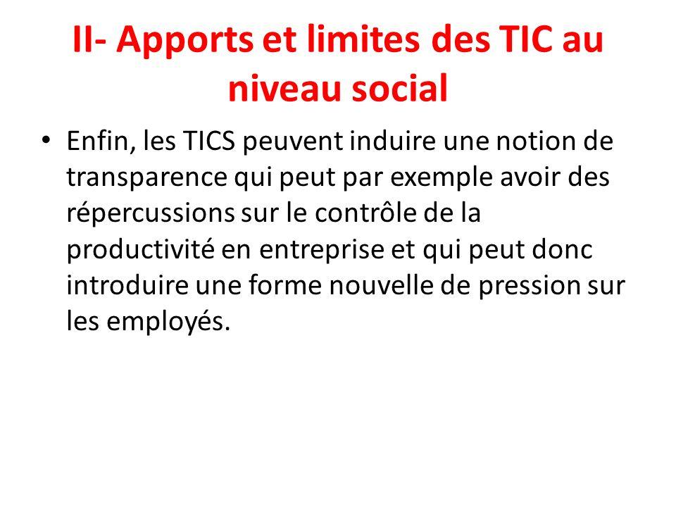 II- Apports et limites des TIC au niveau social Enfin, les TICS peuvent induire une notion de transparence qui peut par exemple avoir des répercussion
