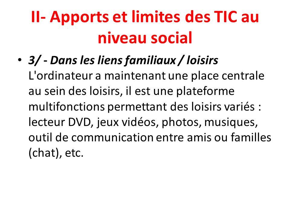 II- Apports et limites des TIC au niveau social 3/ - Dans les liens familiaux / loisirs L'ordinateur a maintenant une place centrale au sein des loisi