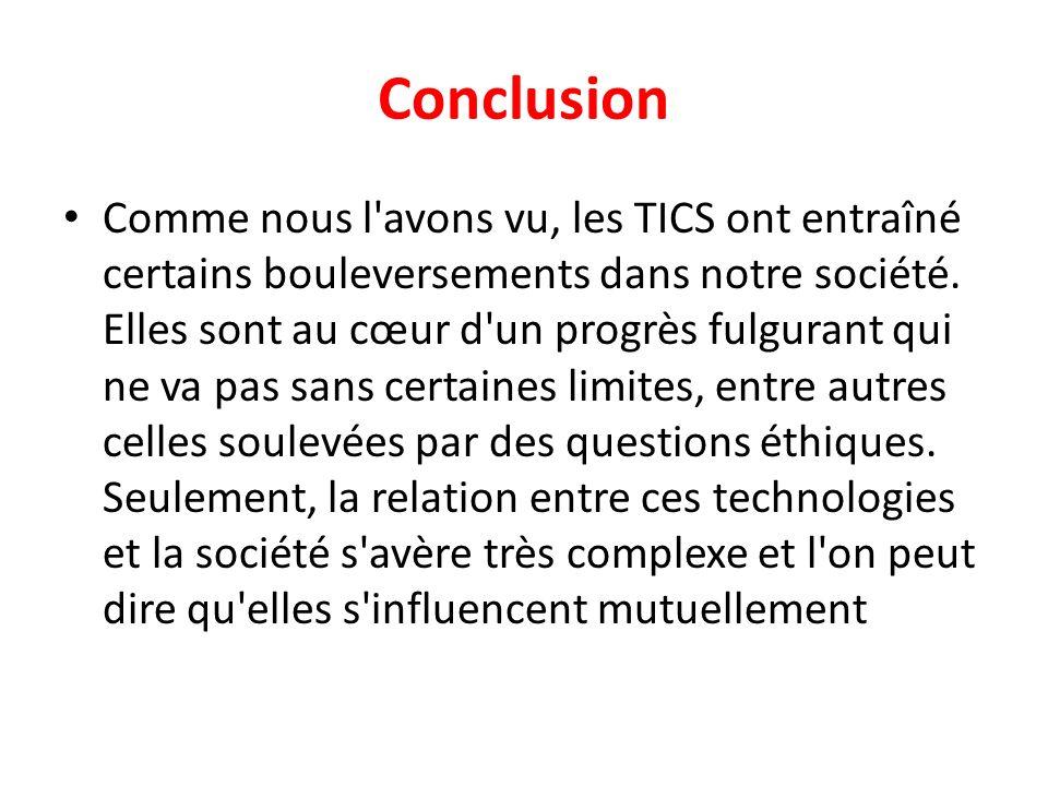Conclusion Comme nous l'avons vu, les TICS ont entraîné certains bouleversements dans notre société. Elles sont au cœur d'un progrès fulgurant qui ne
