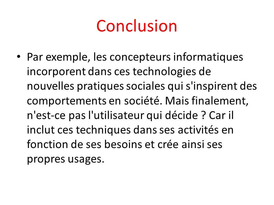 Conclusion Par exemple, les concepteurs informatiques incorporent dans ces technologies de nouvelles pratiques sociales qui s'inspirent des comporteme