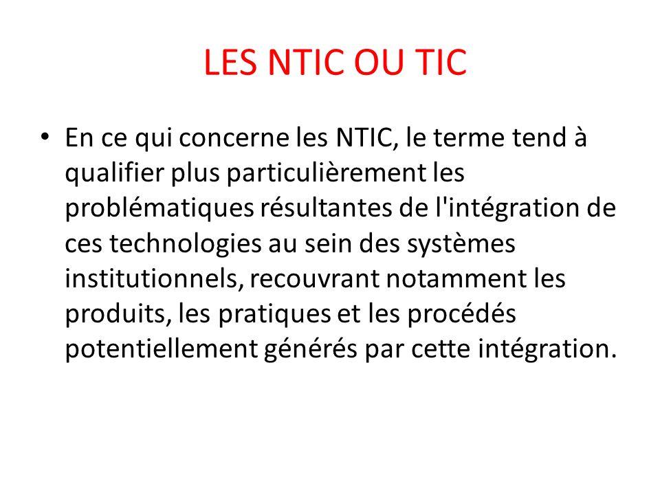 LES NTIC OU TIC En ce qui concerne les NTIC, le terme tend à qualifier plus particulièrement les problématiques résultantes de l'intégration de ces te