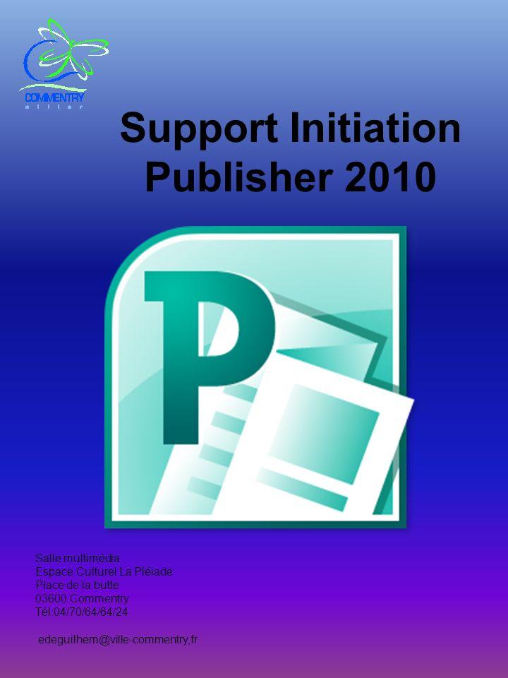Support Initiation Publisher 2010 Salle multimédia Espace Culturel La Pléiade Place de la butte 03600 Commentry Tél:04/70/64/64/24 edeguilhem@ville-co
