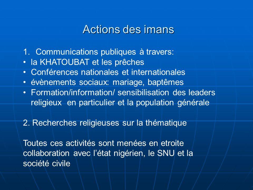 Actions des imans 1.Communications publiques à travers: la KHATOUBAT et les prêches Conférences nationales et internationales évènements sociaux: mariage, baptêmes Formation/information/ sensibilisation des leaders religieux en particulier et la population générale 2.